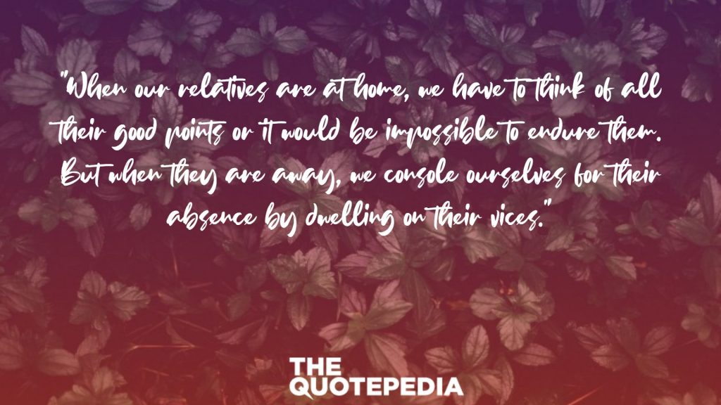 """When our relatives are at home, we have to think of all their good points or it would be impossible to endure them. But when they are away, we console ourselves for their absence by dwelling on their vices."""