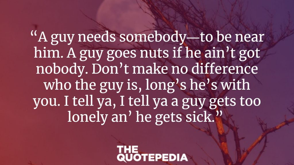 """A guy needs somebody―to be near him. A guy goes nuts if he ain't got nobody. Don't make no difference who the guy is, long's he's with you. I tell ya, I tell ya a guy gets too lonely an' he gets sick."""