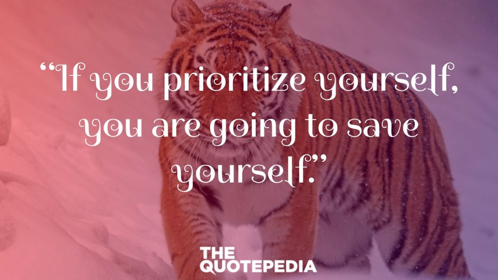 """If you prioritize yourself, you are going to save yourself."""