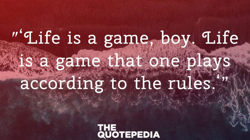 ″'Life is a game, boy. Life is a game that one plays according to the rules.'""