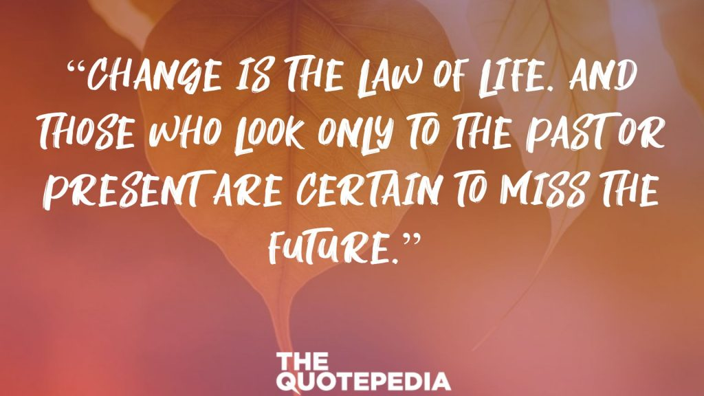 """Change is the law of life. And those who look only to the past or present are certain to miss the future."""