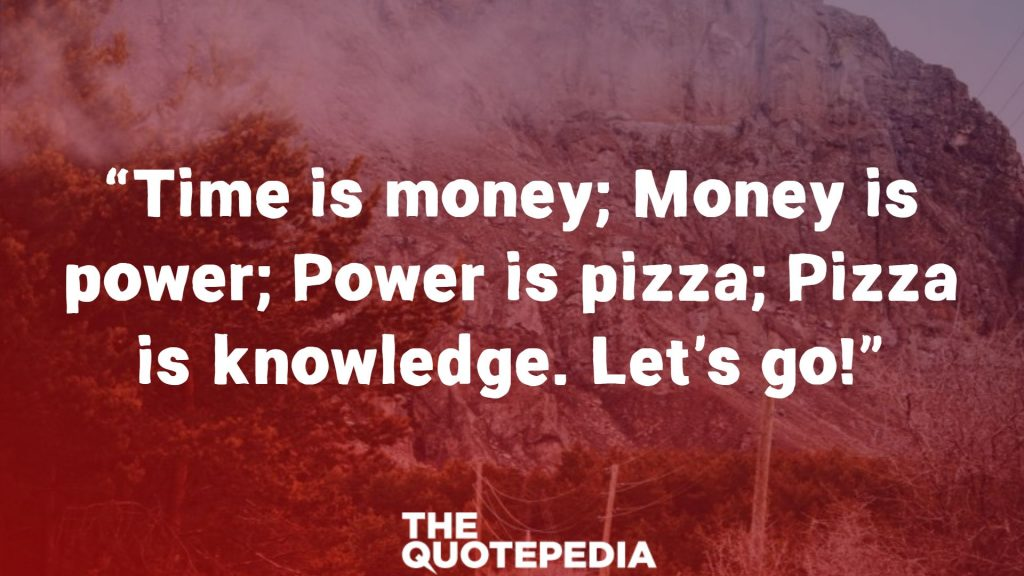 """""""Time is money; Money is power; Power is pizza; Pizza is knowledge. Let's go!"""""""