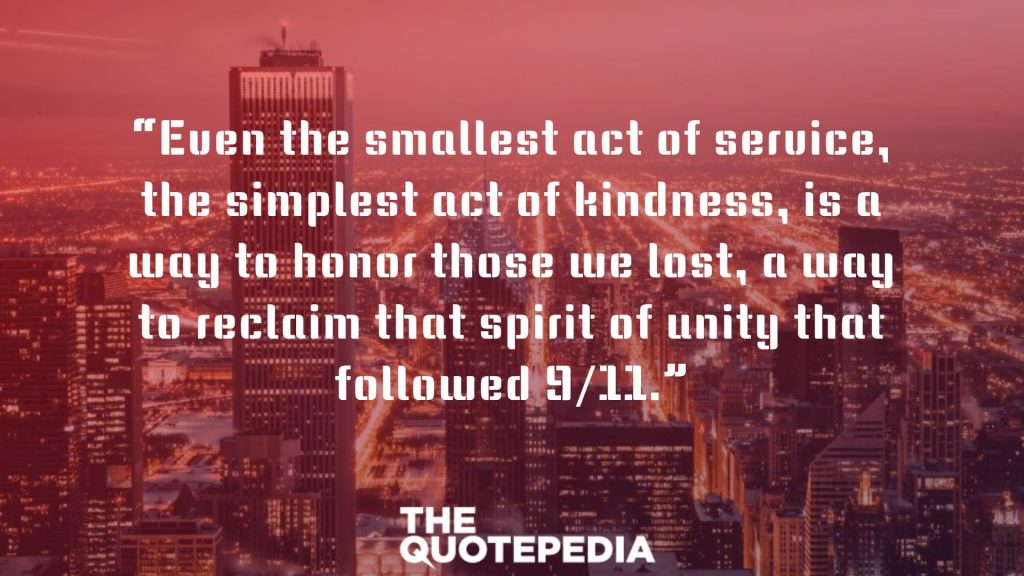 """Even the smallest act of service, the simplest act of kindness, is a way to honor those we lost, a way to reclaim that spirit of unity that followed 9/11."""