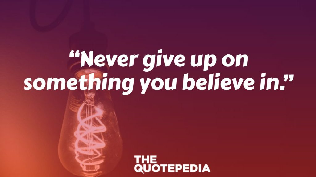 """Never give up on something you believe in."""