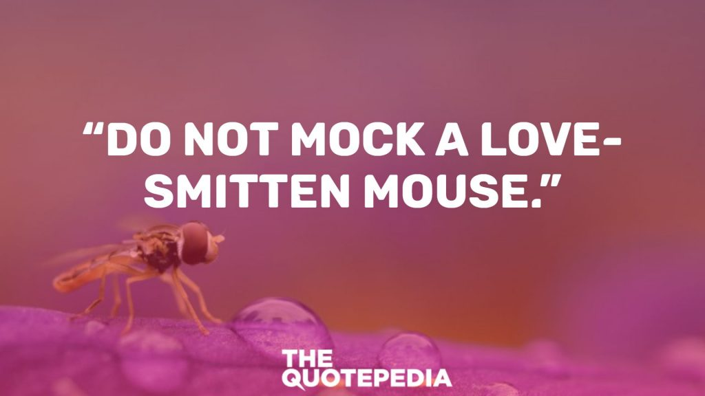 """Do not mock a love-smitten mouse."""