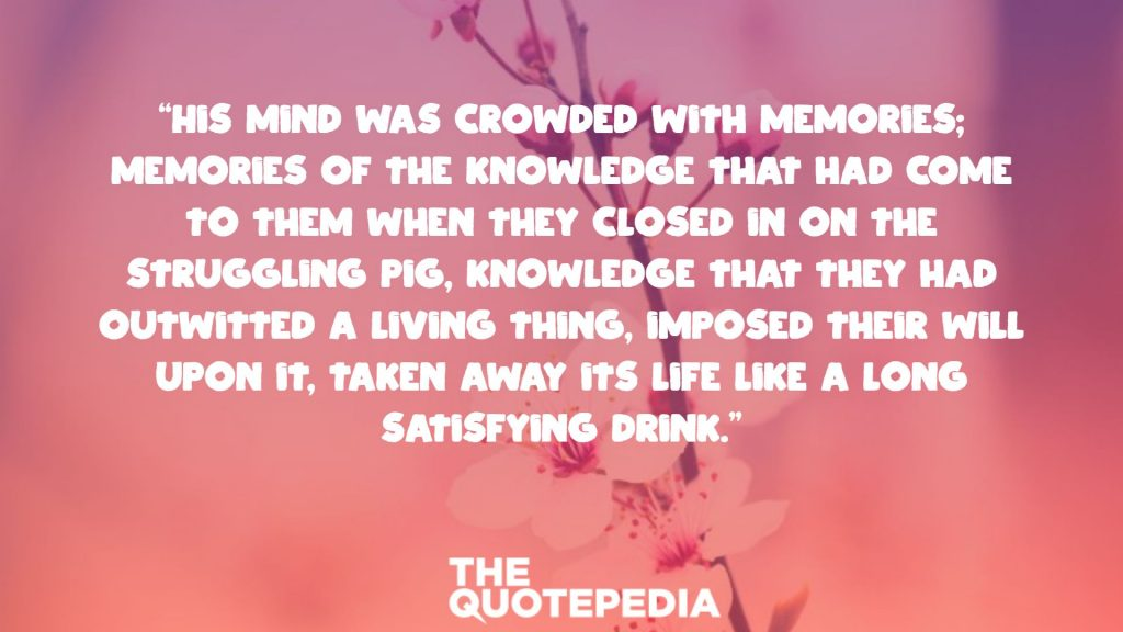 """""""His mind was crowded with memories; memories of the knowledge that had come to them when they closed in on the struggling pig, knowledge that they had outwitted a living thing, imposed their will upon it, taken away its life like a long satisfying drink."""""""