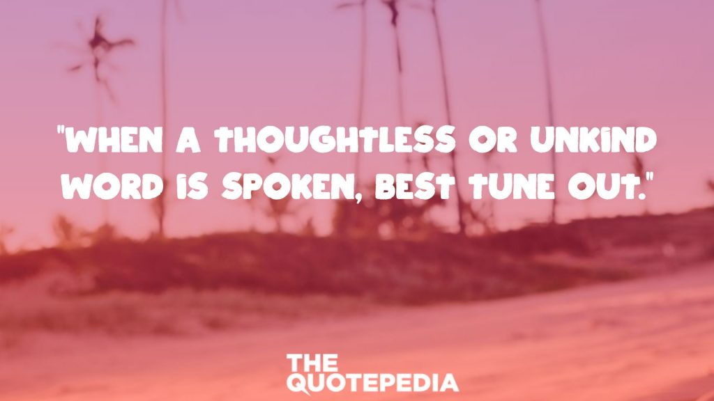 """When a thoughtless or unkind word is spoken, best tune out."""