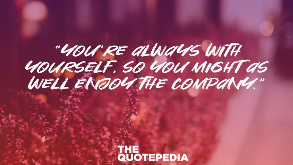 """You're always with yourself, so you might as well enjoy the company."""