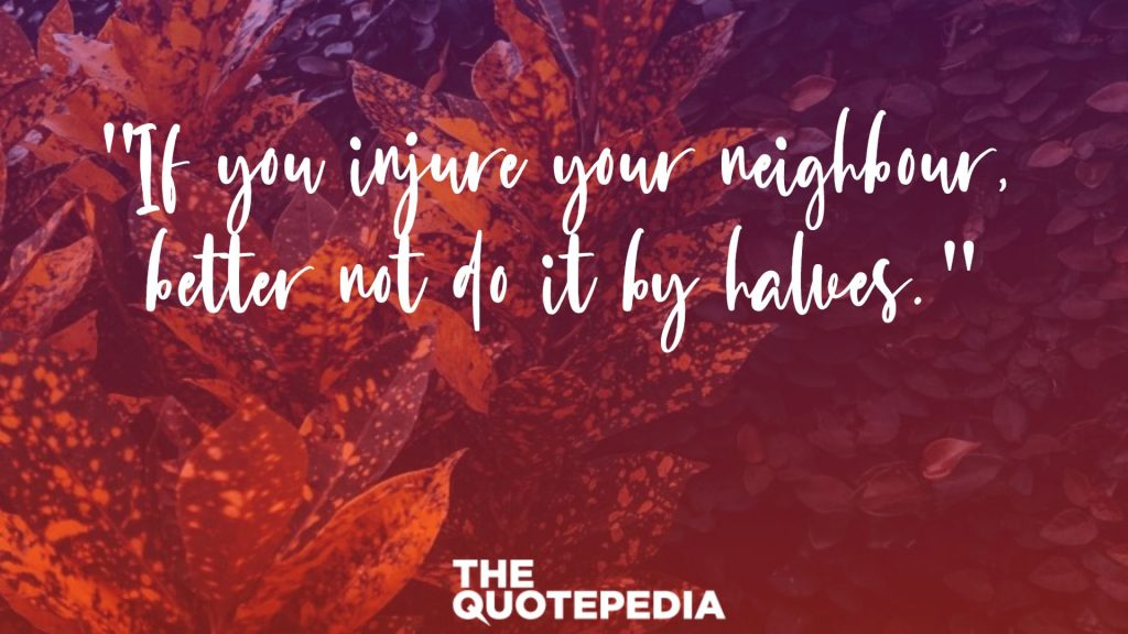 """If you injure your neighbour, better not do it by halves."""