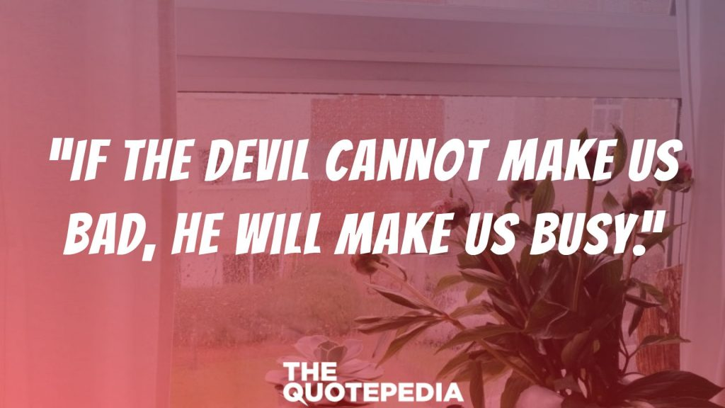 """""""If the devil cannot make us bad, he will make us busy."""""""