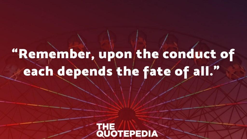"""""""Remember, upon the conduct of each depends the fate of all."""""""