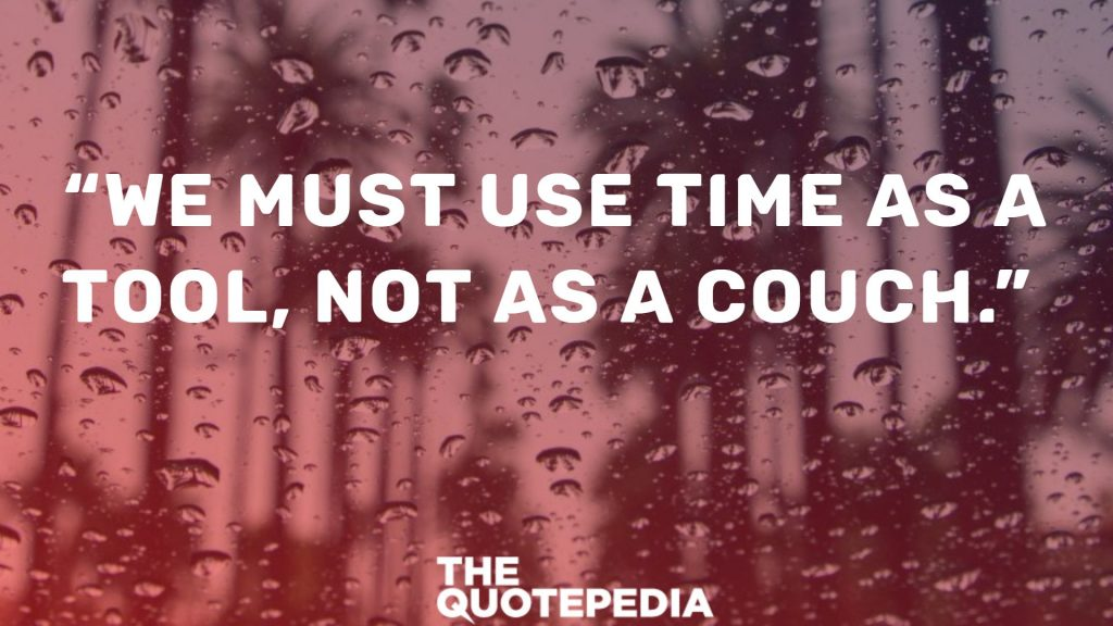 """We must use time as a tool, not as a couch."""
