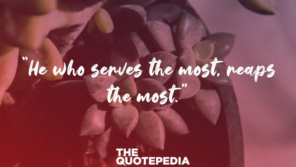 """He who serves the most, reaps the most."""