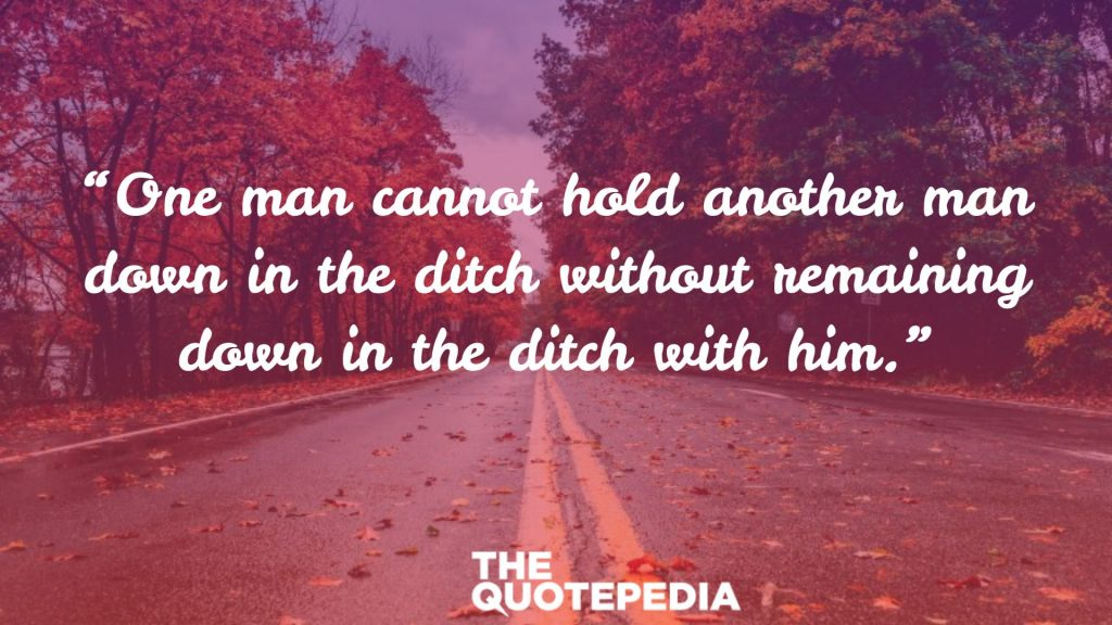 """One man cannot hold another man down in the ditch without remaining down in the ditch with him."""