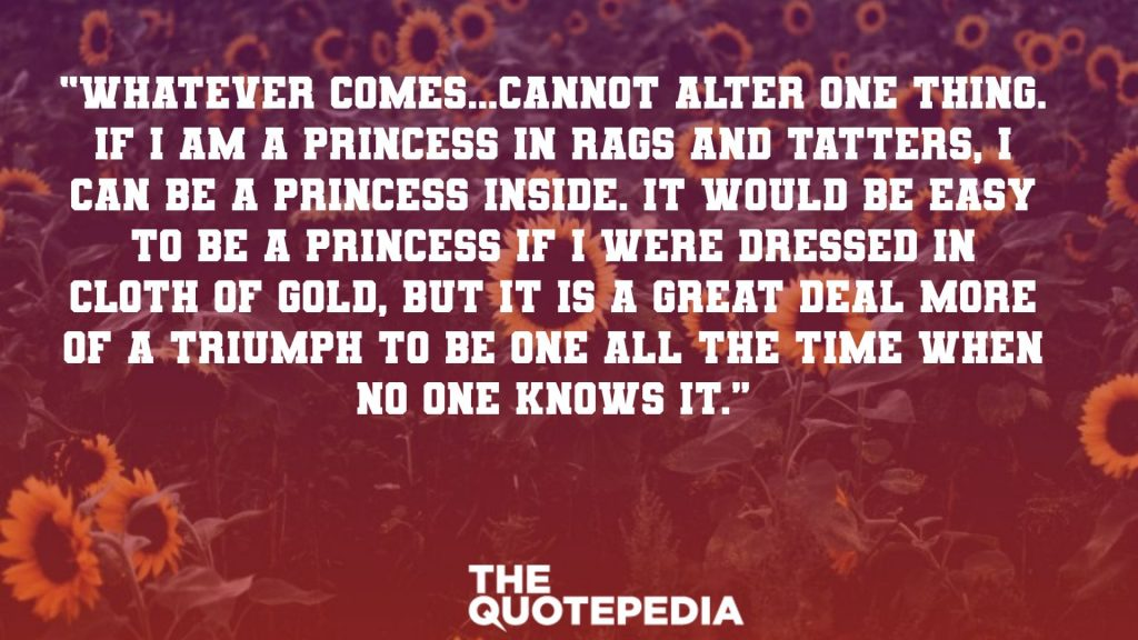 """Whatever comes…cannot alter one thing. If I am a princess in rags and tatters, I can be a princess inside. It would be easy to be a princess if I were dressed in cloth of gold, but it is a great deal more of a triumph to be one all the time when no one knows it."""