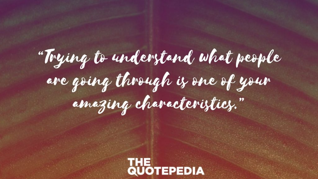 """Trying to understand what people are going through is one of your amazing characteristics."""