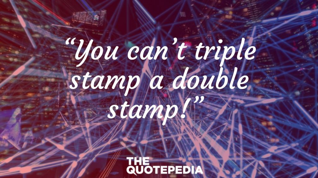 """You can't triple stamp a double stamp!"""