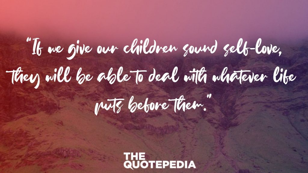 """If we give our children sound self-love, they will be able to deal with whatever life puts before them."""