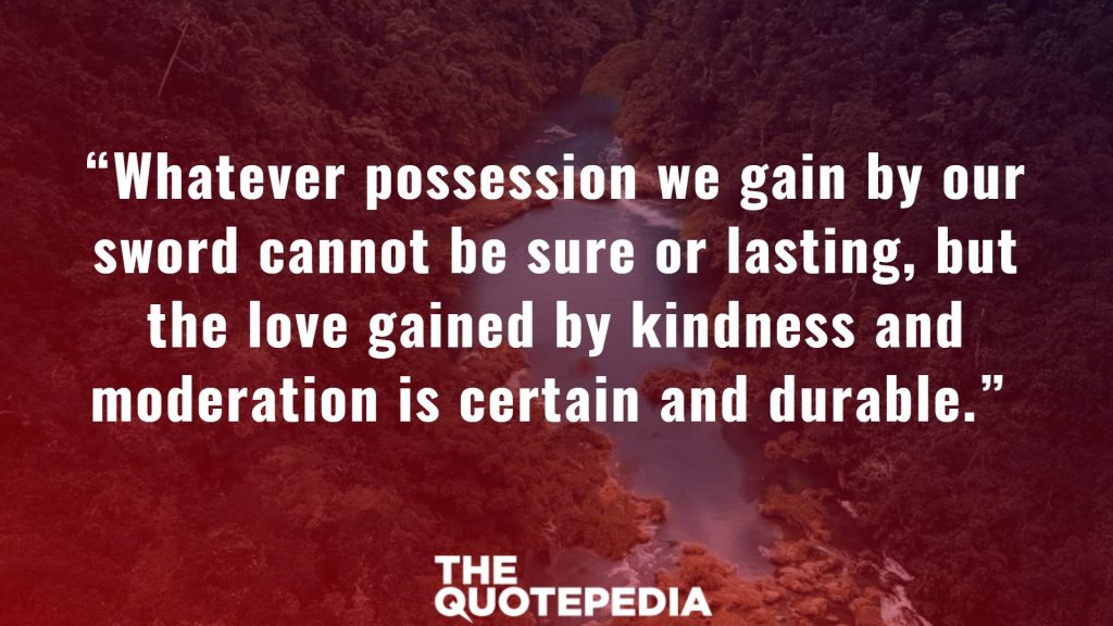 """""""Whatever possession we gain by our sword cannot be sure or lasting, but the love gained by kindness and moderation is certain and durable."""""""