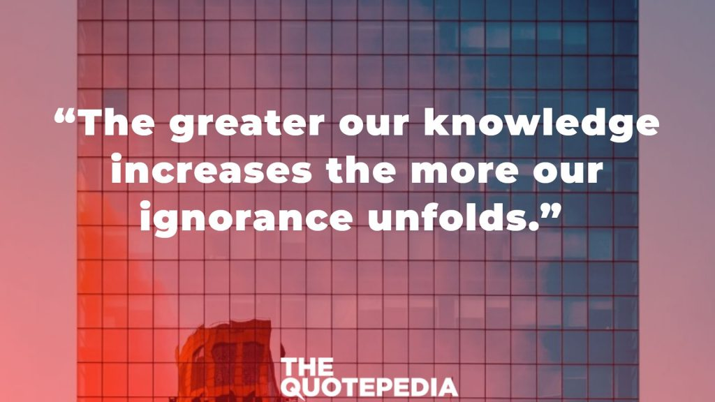 """The greater our knowledge increases the more our ignorance unfolds."""