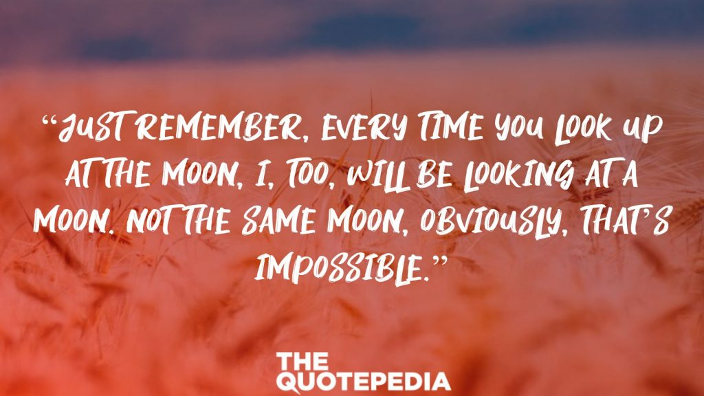 """""""Just remember, every time you look up at the moon, I, too, will be looking at a moon. Not the same moon, obviously, That's impossible."""""""