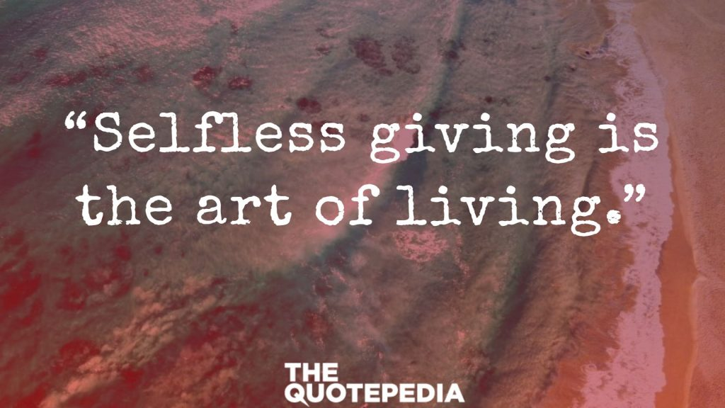 """Selfless giving is the art of living."""