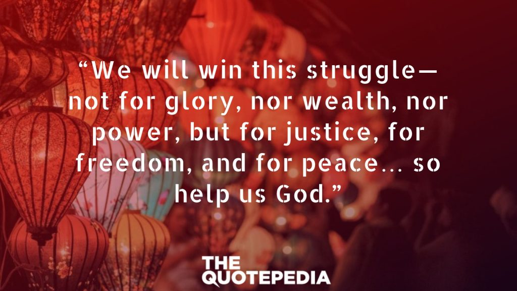 """We will win this struggle—not for glory, nor wealth, nor power, but for justice, for freedom, and for peace… so help us God."""