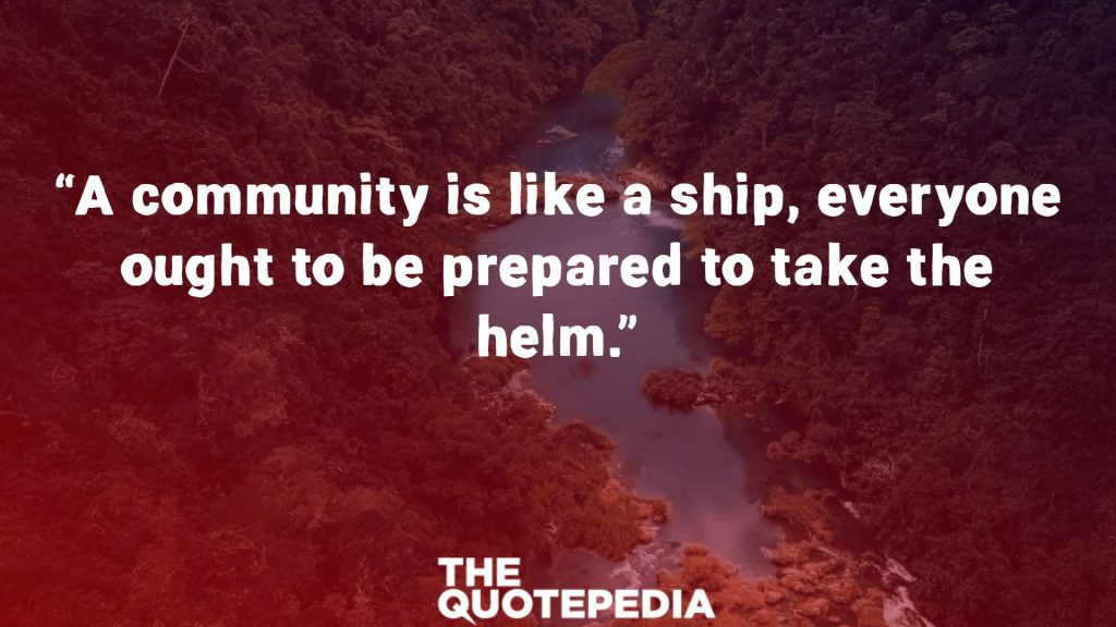 """A community is like a ship, everyone ought to be prepared to take the helm."""