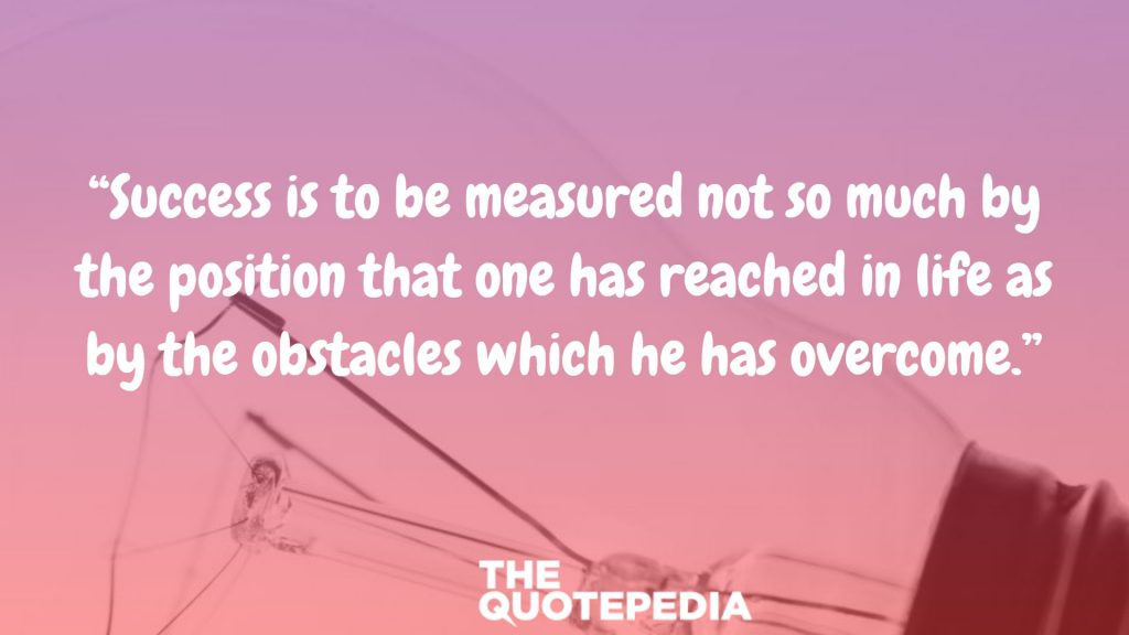 """Success is to be measured not so much by the position that one has reached in life as by the obstacles which he has overcome."""