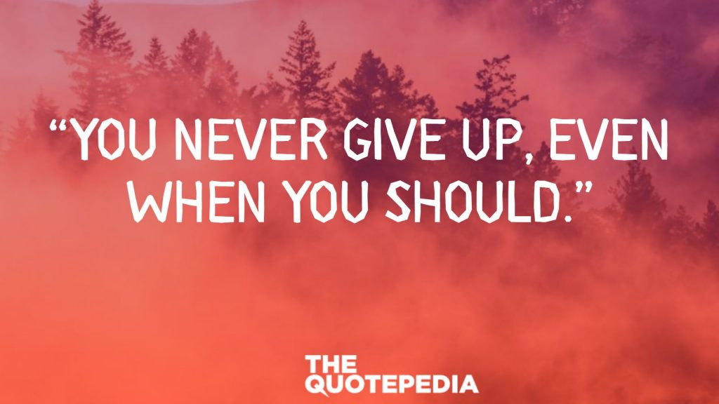 """You never give up, even when you should."""