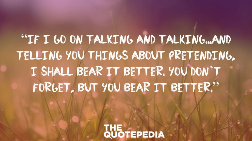 """If I go on talking and talking...and telling you things about pretending, I shall bear it better. You don't forget, but you bear it better."""