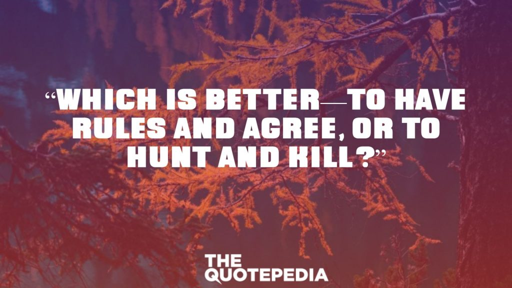 """""""Which is better—to have rules and agree, or to hunt and kill?"""""""