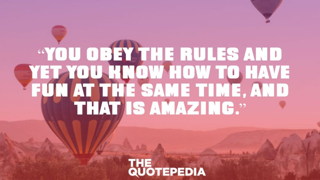 """You obey the rules and yet you know how to have fun at the same time, and that is amazing."""