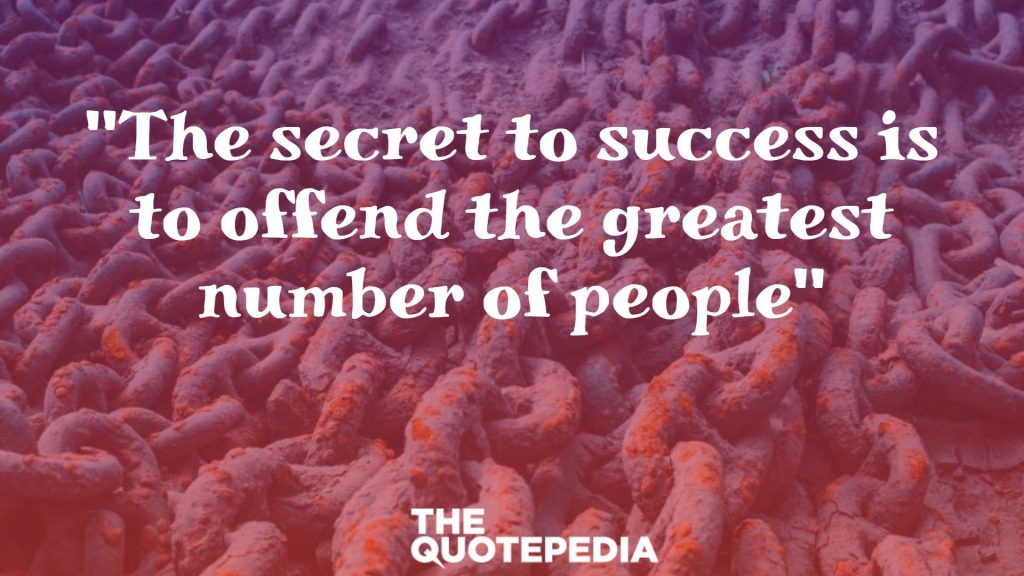 """The secret to success is to offend the greatest number of people"""