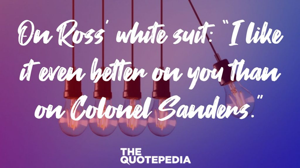 "On Ross' white suit: ""I like it even better on you than on Colonel Sanders."""