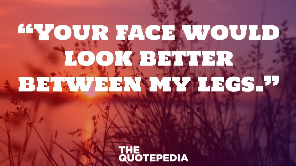 """Your face would look better between my legs."""