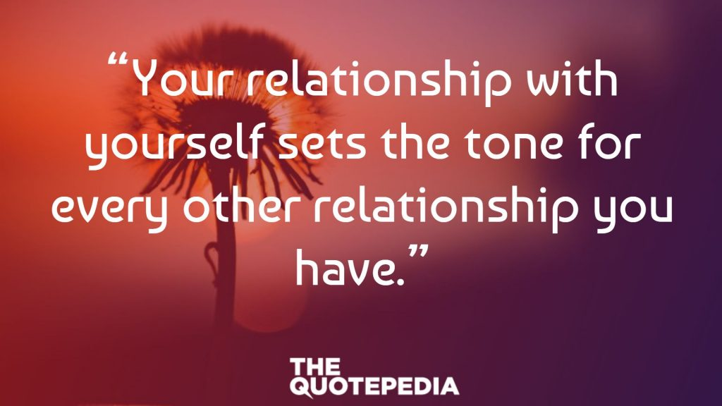 """Your relationship with yourself sets the tone for every other relationship you have."""