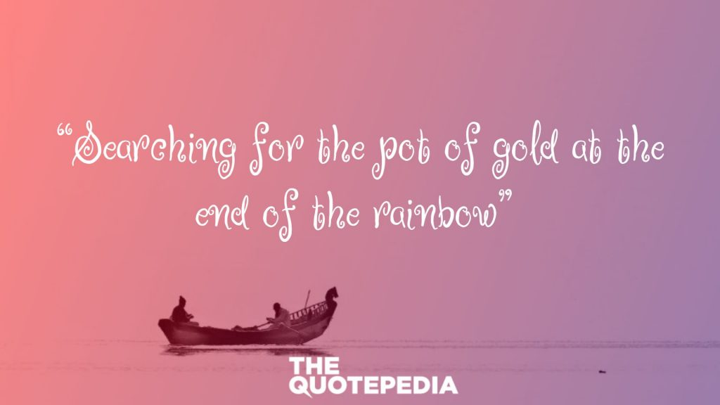 """""""Searching for the pot of gold at the end of the rainbow"""""""