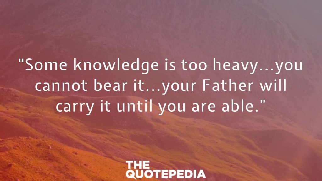 """Some knowledge is too heavy...you cannot bear it...your Father will carry it until you are able."""
