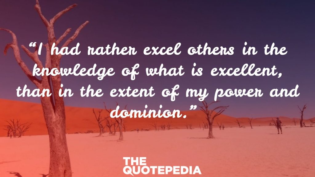 """""""I had rather excel others in the knowledge of what is excellent, than in the extent of my power and dominion."""""""