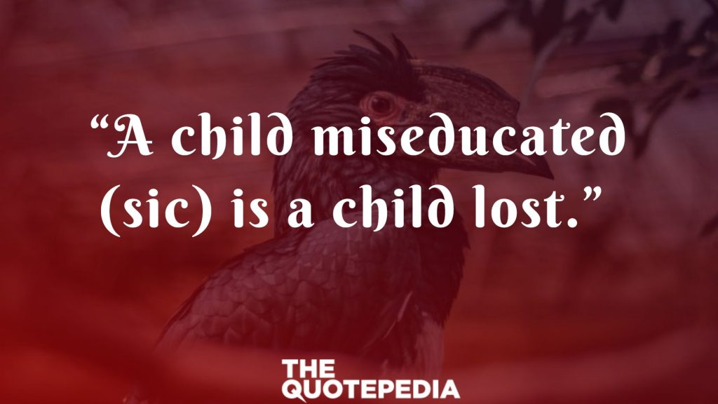 """A child miseducated (sic) is a child lost."""