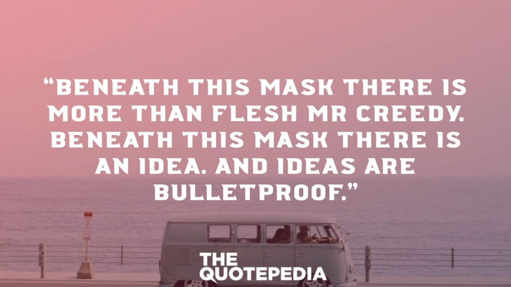 """Beneath this mask there is more than flesh Mr Creedy. Beneath this mask there is an idea. And ideas are bulletproof."""