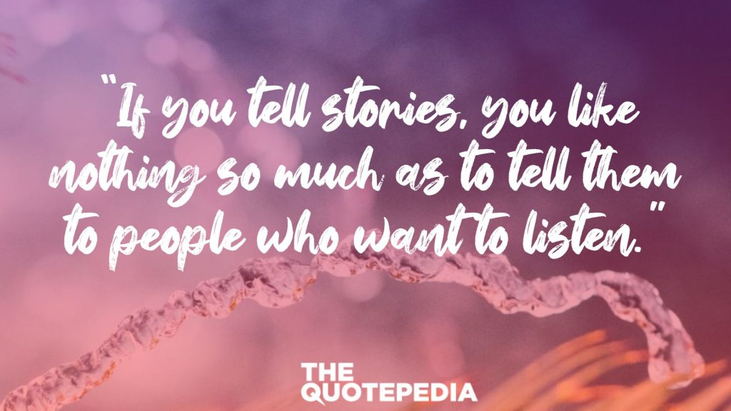 """If you tell stories, you like nothing so much as to tell them to people who want to listen."""