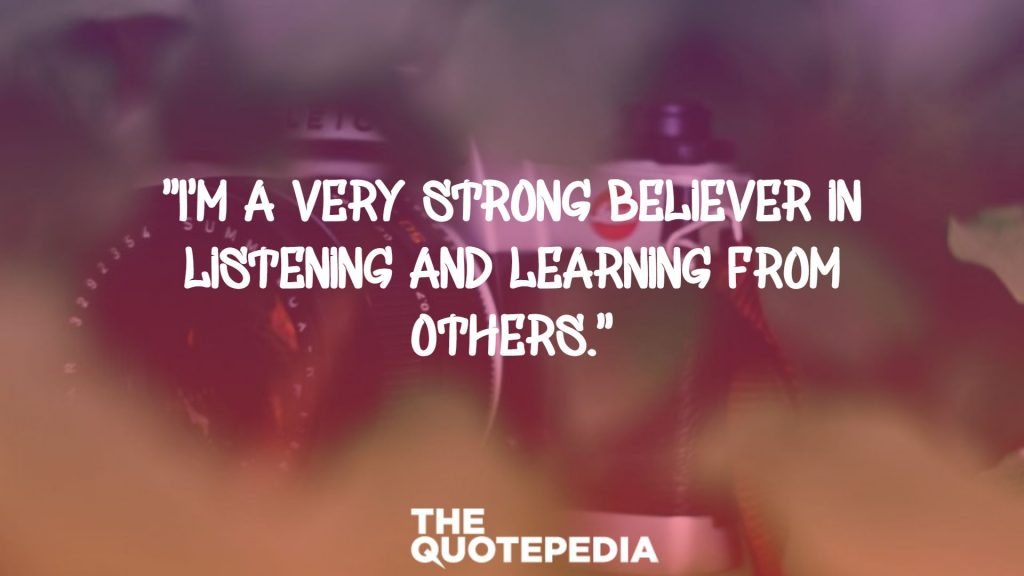 """I'm a very strong believer in listening and learning from others."""