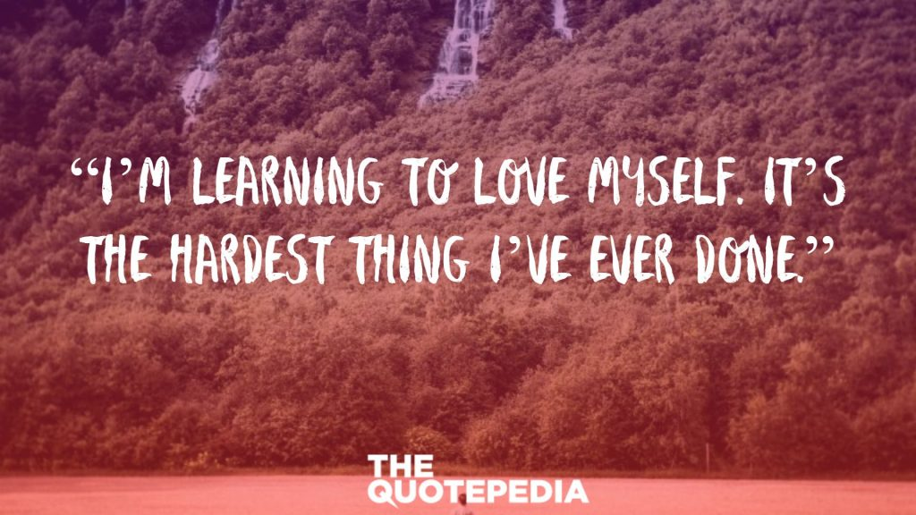 """I'm learning to love myself. It's the hardest thing I've ever done."""