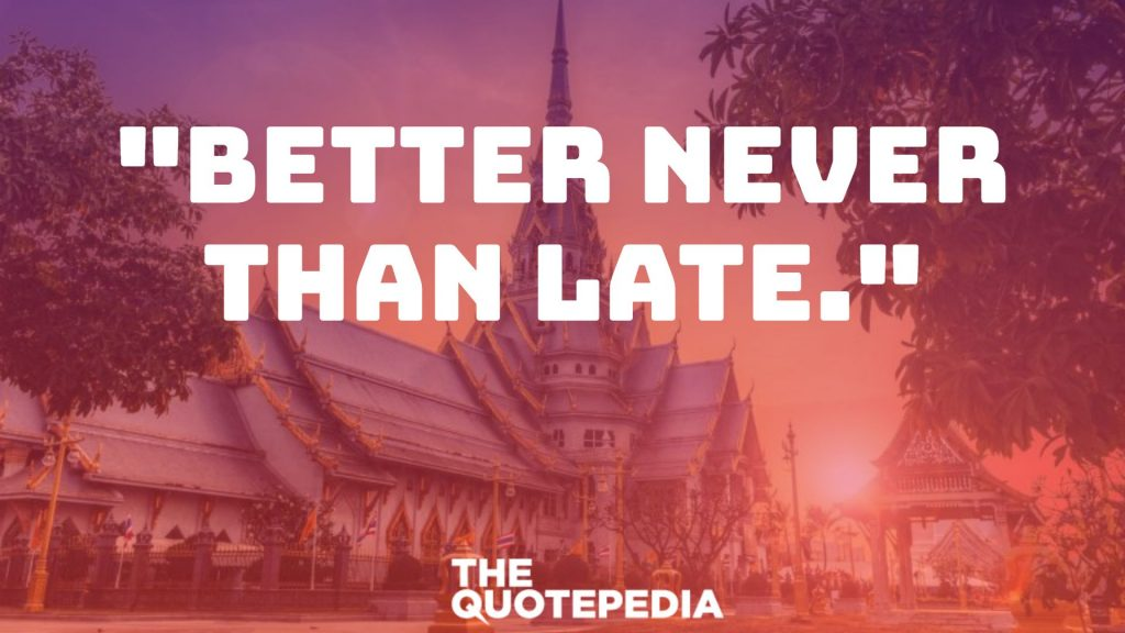 """Better never than late."""