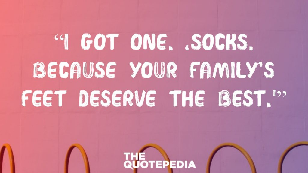 """""""I got one. 'Socks. Because your family's feet deserve the best.'"""""""