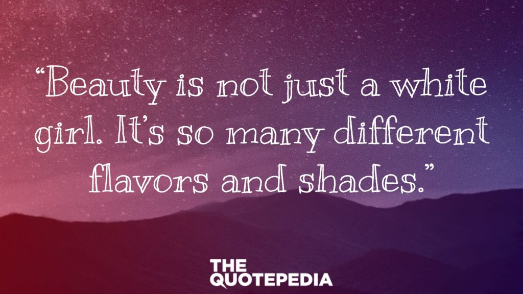"""Beauty is not just a white girl. It's so many different flavors and shades."""