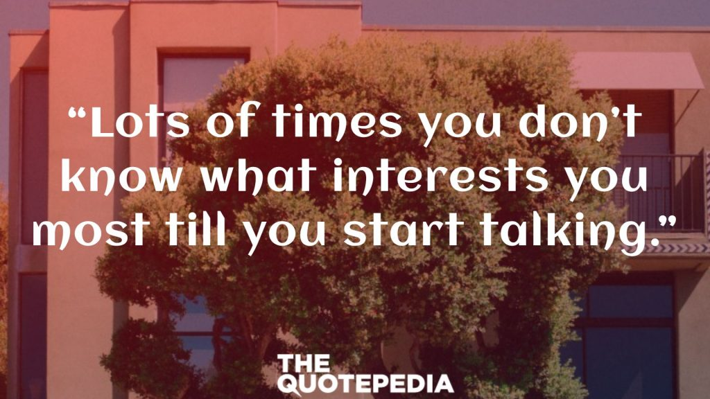 """Lots of times you don't know what interests you most till you start talking."""