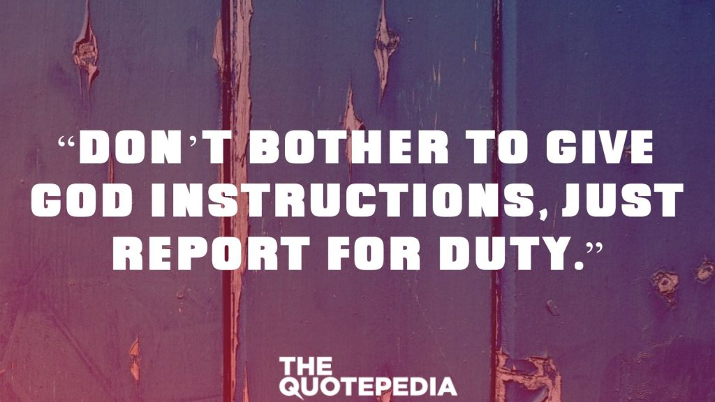 """Don't bother to give God instructions, just report for duty."""